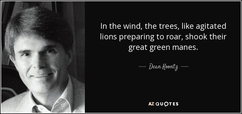In the wind, the trees, like agitated lions preparing to roar, shook their great green manes. - Dean Koontz