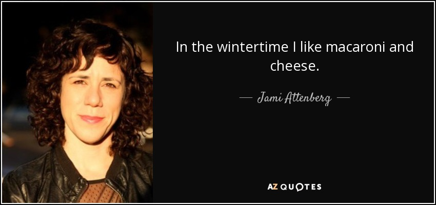 In the wintertime I like macaroni and cheese. - Jami Attenberg