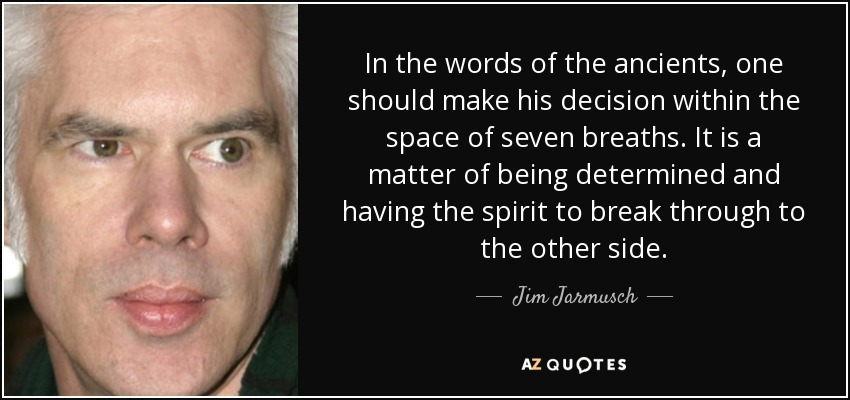 In the words of the ancients, one should make his decision within the space of seven breaths. It is a matter of being determined and having the spirit to break through to the other side. - Jim Jarmusch