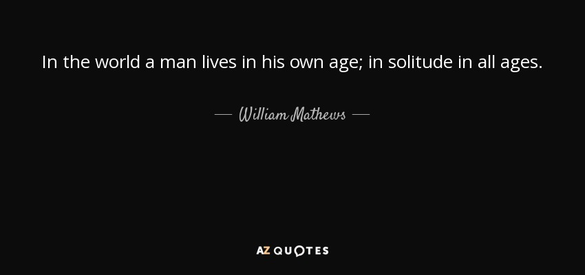 In the world a man lives in his own age; in solitude in all ages. - William Mathews