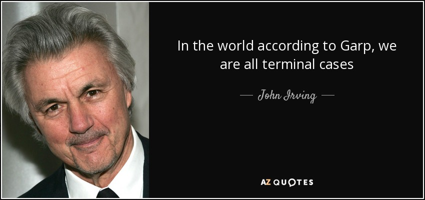 In the world according to Garp, we are all terminal cases - John Irving