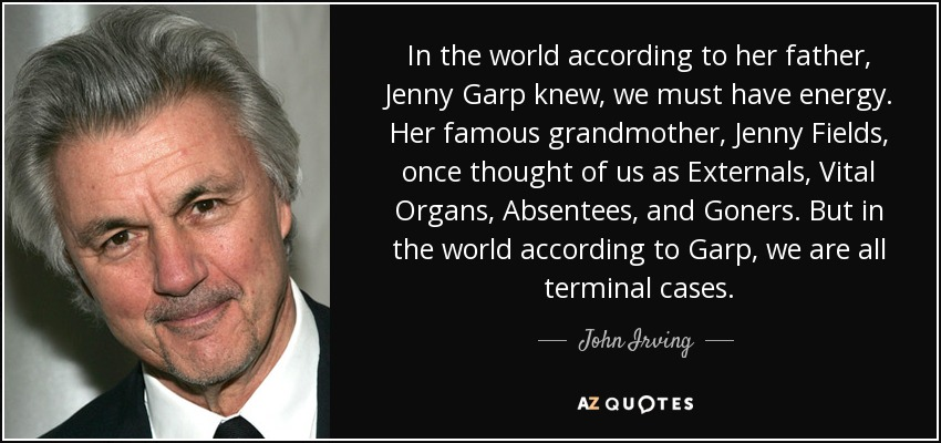 In the world according to her father, Jenny Garp knew, we must have energy. Her famous grandmother, Jenny Fields, once thought of us as Externals, Vital Organs, Absentees, and Goners. But in the world according to Garp, we are all terminal cases. - John Irving