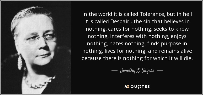 In the world it is called Tolerance, but in hell it is called Despair...the sin that believes in nothing, cares for nothing, seeks to know nothing, interferes with nothing, enjoys nothing, hates nothing, finds purpose in nothing, lives for nothing, and remains alive because there is nothing for which it will die. - Dorothy L. Sayers