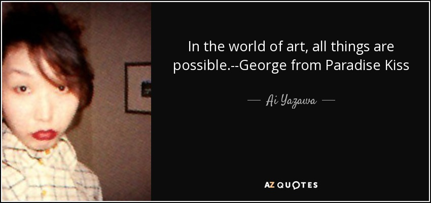 In the world of art, all things are possible.--George from Paradise Kiss - Ai Yazawa