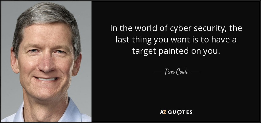 In the world of cyber security, the last thing you want is to have a target painted on you. - Tim Cook