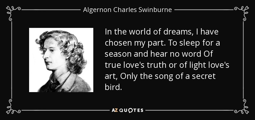 In the world of dreams, I have chosen my part. To sleep for a season and hear no word Of true love's truth or of light love's art, Only the song of a secret bird. - Algernon Charles Swinburne