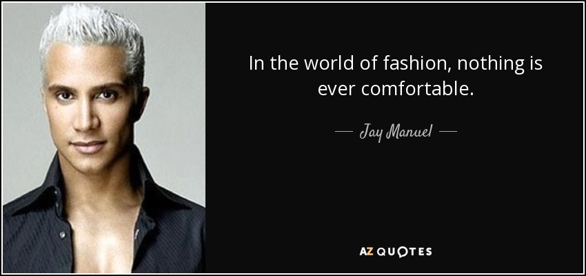 In the world of fashion, nothing is ever comfortable. - Jay Manuel