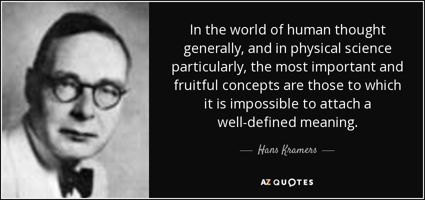 In the world of human thought generally, and in physical science particularly, the most important and fruitful concepts are those to which it is impossible to attach a well-defined meaning. - Hans Kramers