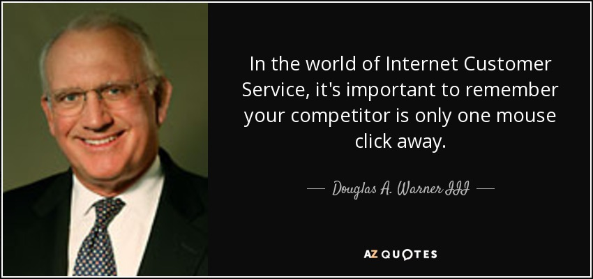 In the world of Internet Customer Service, it's important to remember your competitor is only one mouse click away. - Douglas A. Warner III