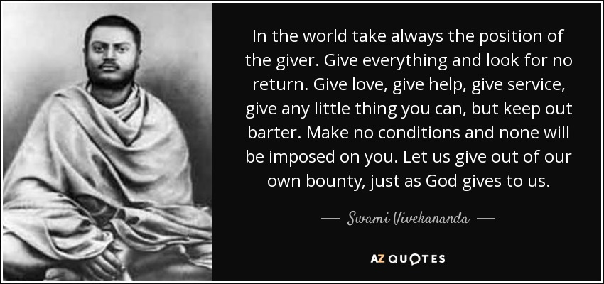 In the world take always the position of the giver. Give everything and look for no return. Give love, give help, give service, give any little thing you can, but keep out barter. Make no conditions and none will be imposed on you. Let us give out of our own bounty, just as God gives to us. - Swami Vivekananda