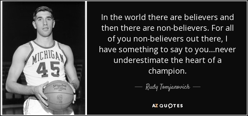 In the world there are believers and then there are non-believers. For all of you non-believers out there, I have something to say to you...never underestimate the heart of a champion. - Rudy Tomjanovich