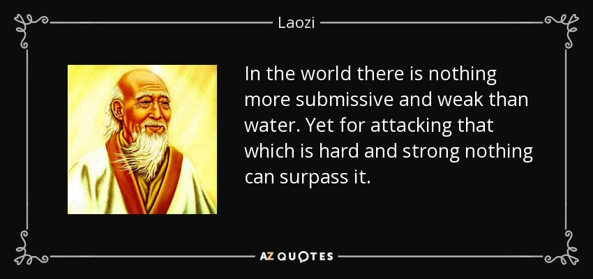 In the world there is nothing more submissive and weak than water. Yet for attacking that which is hard and strong nothing can surpass it. - Laozi