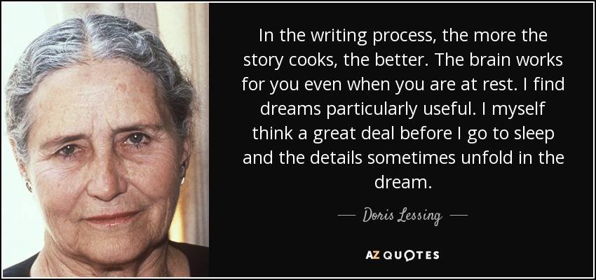 In the writing process, the more the story cooks, the better. The brain works for you even when you are at rest. I find dreams particularly useful. I myself think a great deal before I go to sleep and the details sometimes unfold in the dream. - Doris Lessing