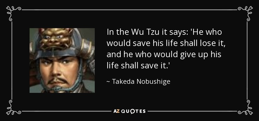 In the Wu Tzu it says: 'He who would save his life shall lose it, and he who would give up his life shall save it.' - Takeda Nobushige