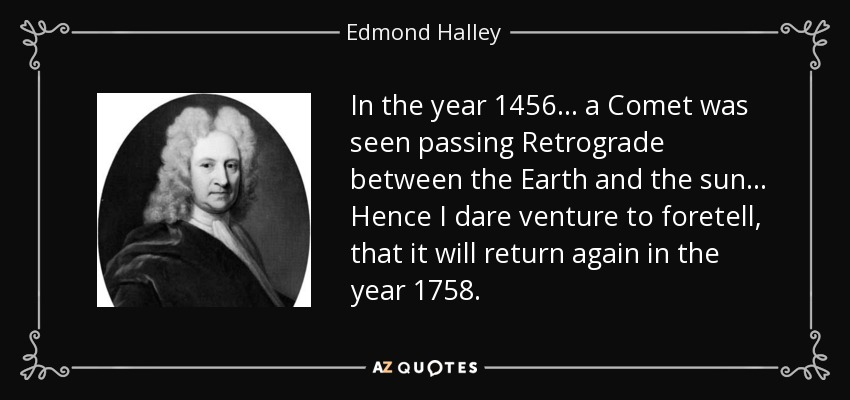 In the year 1456 ... a Comet was seen passing Retrograde between the Earth and the sun... Hence I dare venture to foretell, that it will return again in the year 1758. - Edmond Halley