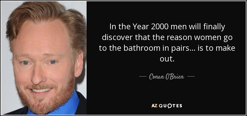 In the Year 2000 men will finally discover that the reason women go to the bathroom in pairs... is to make out. - Conan O'Brien
