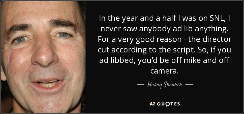 In the year and a half I was on SNL, I never saw anybody ad lib anything. For a very good reason - the director cut according to the script. So, if you ad libbed, you'd be off mike and off camera. - Harry Shearer