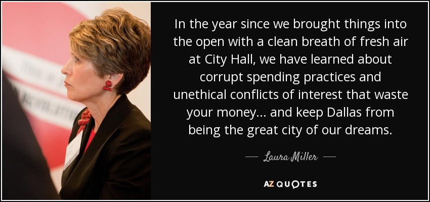 In the year since we brought things into the open with a clean breath of fresh air at City Hall, we have learned about corrupt spending practices and unethical conflicts of interest that waste your money... and keep Dallas from being the great city of our dreams. - Laura Miller