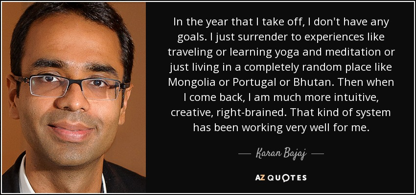 In the year that I take off, I don't have any goals. I just surrender to experiences like traveling or learning yoga and meditation or just living in a completely random place like Mongolia or Portugal or Bhutan. Then when I come back, I am much more intuitive, creative, right-brained. That kind of system has been working very well for me. - Karan Bajaj