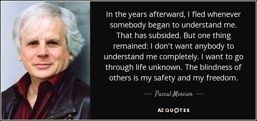 In the years afterward, I fled whenever somebody began to understand me. That has subsided. But one thing remained: I don't want anybody to understand me completely. I want to go through life unknown. The blindness of others is my safety and my freedom. - Pascal Mercier