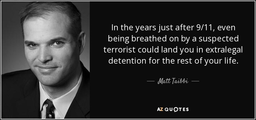 In the years just after 9/11, even being breathed on by a suspected terrorist could land you in extralegal detention for the rest of your life. - Matt Taibbi