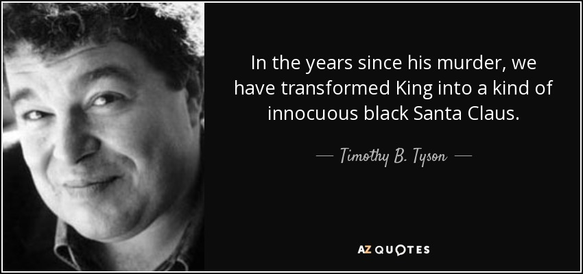 In the years since his murder, we have transformed King into a kind of innocuous black Santa Claus. - Timothy B. Tyson