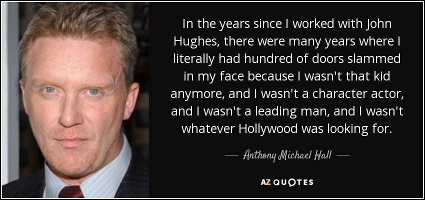 In the years since I worked with John Hughes, there were many years where I literally had hundred of doors slammed in my face because I wasn't that kid anymore, and I wasn't a character actor, and I wasn't a leading man, and I wasn't whatever Hollywood was looking for. - Anthony Michael Hall