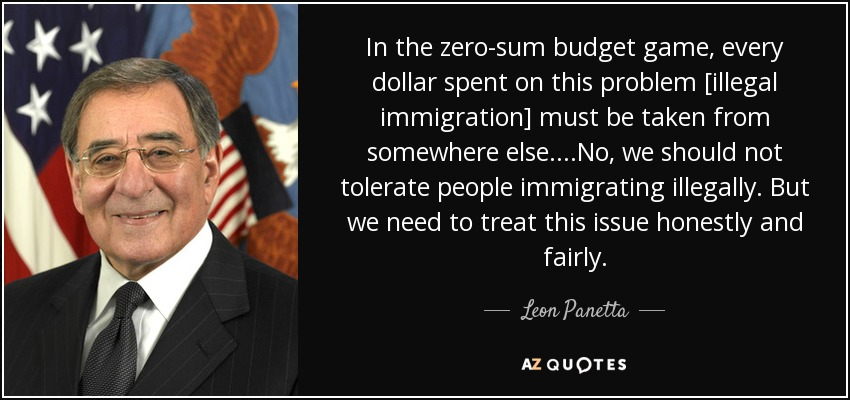 In the zero-sum budget game, every dollar spent on this problem [illegal immigration] must be taken from somewhere else....No, we should not tolerate people immigrating illegally. But we need to treat this issue honestly and fairly. - Leon Panetta