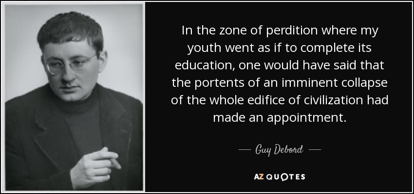 In the zone of perdition where my youth went as if to complete its education, one would have said that the portents of an imminent collapse of the whole edifice of civilization had made an appointment. - Guy Debord