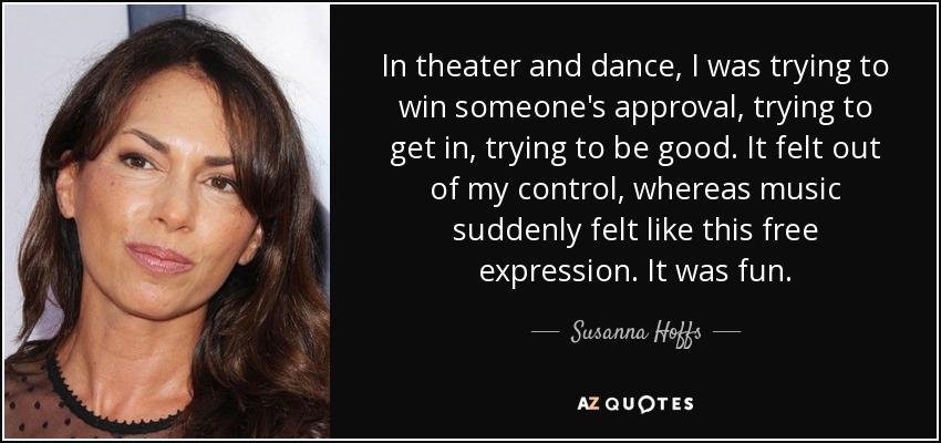 In theater and dance, I was trying to win someone's approval, trying to get in, trying to be good. It felt out of my control, whereas music suddenly felt like this free expression. It was fun. - Susanna Hoffs
