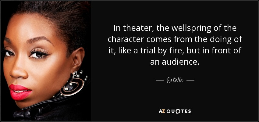 In theater, the wellspring of the character comes from the doing of it, like a trial by fire, but in front of an audience. - Estelle