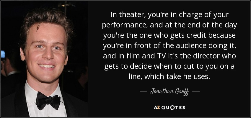 In theater, you're in charge of your performance, and at the end of the day you're the one who gets credit because you're in front of the audience doing it, and in film and TV it's the director who gets to decide when to cut to you on a line, which take he uses. - Jonathan Groff