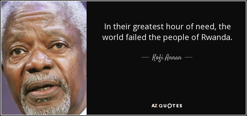 In their greatest hour of need, the world failed the people of Rwanda. - Kofi Annan