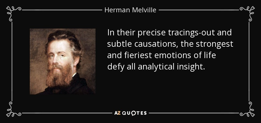 In their precise tracings-out and subtle causations, the strongest and fieriest emotions of life defy all analytical insight. - Herman Melville