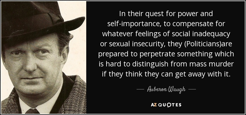 In their quest for power and self-importance, to compensate for whatever feelings of social inadequacy or sexual insecurity, they (Politicians)are prepared to perpetrate something which is hard to distinguish from mass murder if they think they can get away with it. - Auberon Waugh
