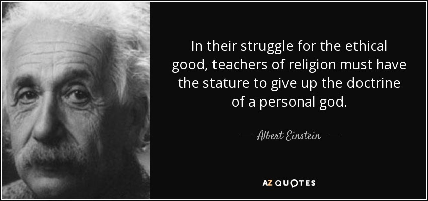 In their struggle for the ethical good, teachers of religion must have the stature to give up the doctrine of a personal god. - Albert Einstein