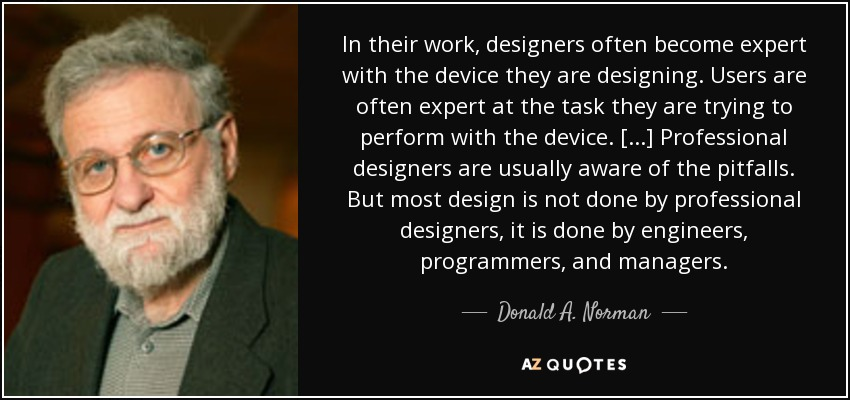 In their work, designers often become expert with the device they are designing. Users are often expert at the task they are trying to perform with the device. [...] Professional designers are usually aware of the pitfalls. But most design is not done by professional designers, it is done by engineers, programmers, and managers. - Donald A. Norman