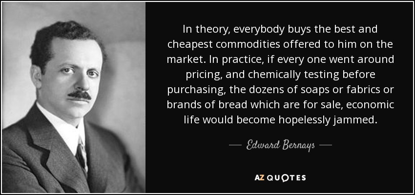 In theory, everybody buys the best and cheapest commodities offered to him on the market. In practice, if every one went around pricing, and chemically testing before purchasing, the dozens of soaps or fabrics or brands of bread which are for sale, economic life would become hopelessly jammed. - Edward Bernays