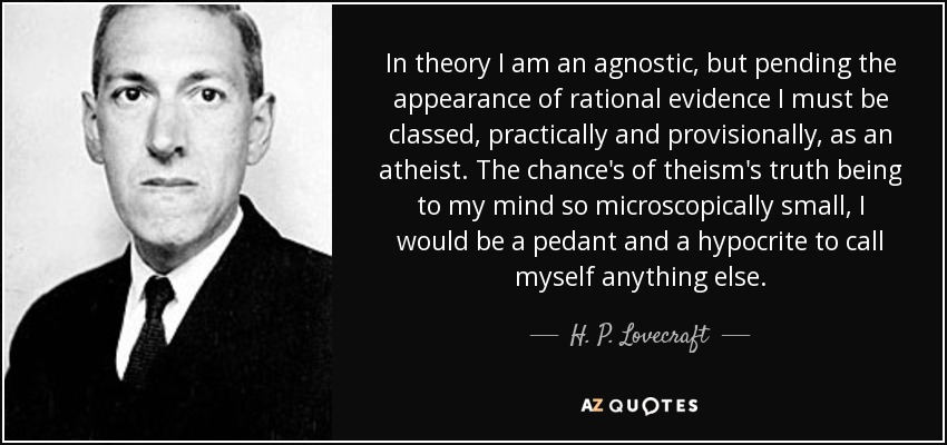 In theory I am an agnostic, but pending the appearance of rational evidence I must be classed, practically and provisionally, as an atheist. The chance's of theism's truth being to my mind so microscopically small, I would be a pedant and a hypocrite to call myself anything else. - H. P. Lovecraft