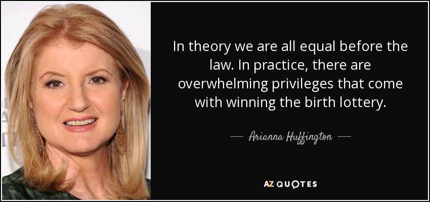 In theory we are all equal before the law. In practice, there are overwhelming privileges that come with winning the birth lottery. - Arianna Huffington