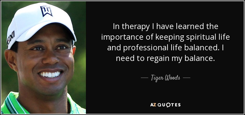 In therapy I have learned the importance of keeping spiritual life and professional life balanced. I need to regain my balance. - Tiger Woods