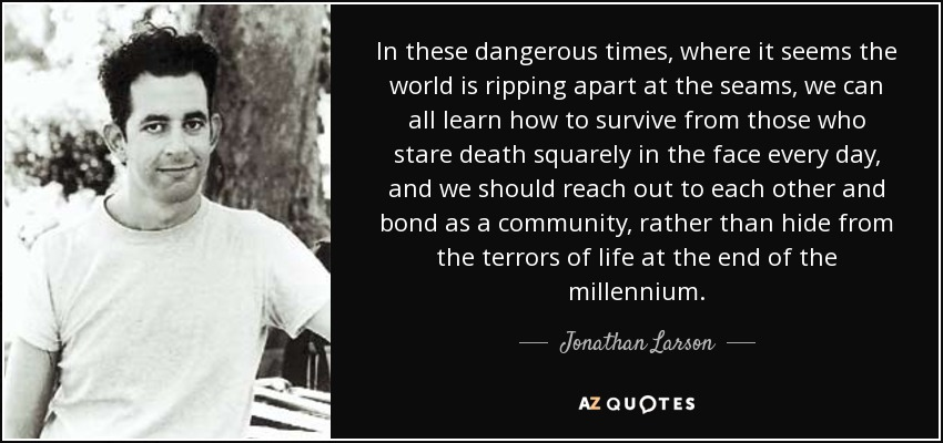 In these dangerous times, where it seems the world is ripping apart at the seams, we can all learn how to survive from those who stare death squarely in the face every day, and we should reach out to each other and bond as a community, rather than hide from the terrors of life at the end of the millennium. - Jonathan Larson