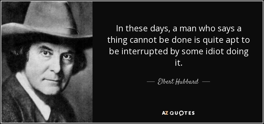 In these days, a man who says a thing cannot be done is quite apt to be interrupted by some idiot doing it. - Elbert Hubbard