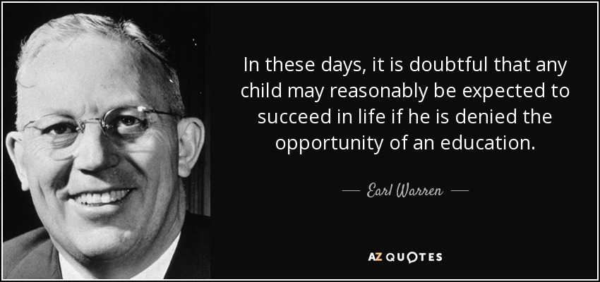 In these days, it is doubtful that any child may reasonably be expected to succeed in life if he is denied the opportunity of an education. - Earl Warren