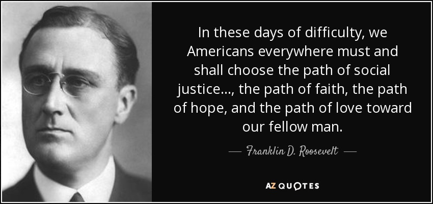 In these days of difficulty, we Americans everywhere must and shall choose the path of social justice…, the path of faith, the path of hope, and the path of love toward our fellow man. - Franklin D. Roosevelt