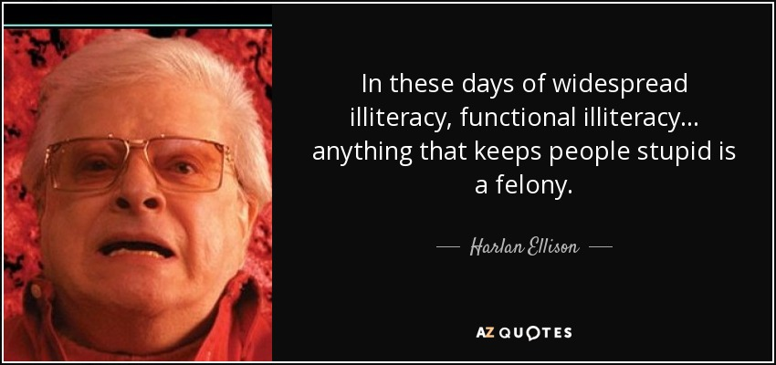 In these days of widespread illiteracy, functional illiteracy... anything that keeps people stupid is a felony. - Harlan Ellison