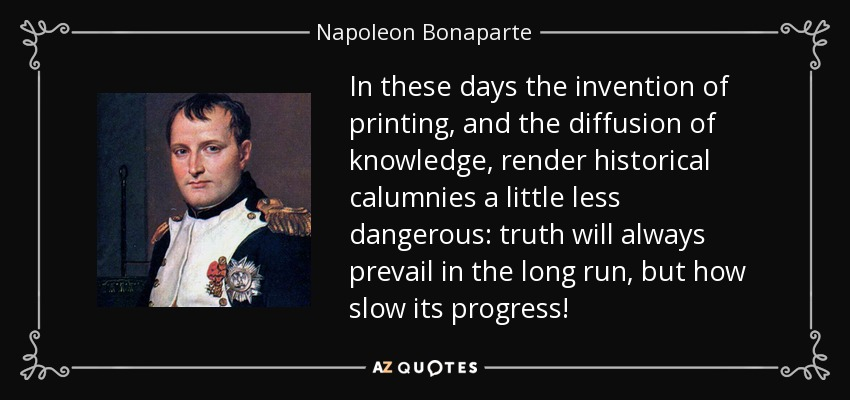 In these days the invention of printing, and the diffusion of knowledge, render historical calumnies a little less dangerous: truth will always prevail in the long run, but how slow its progress! - Napoleon Bonaparte