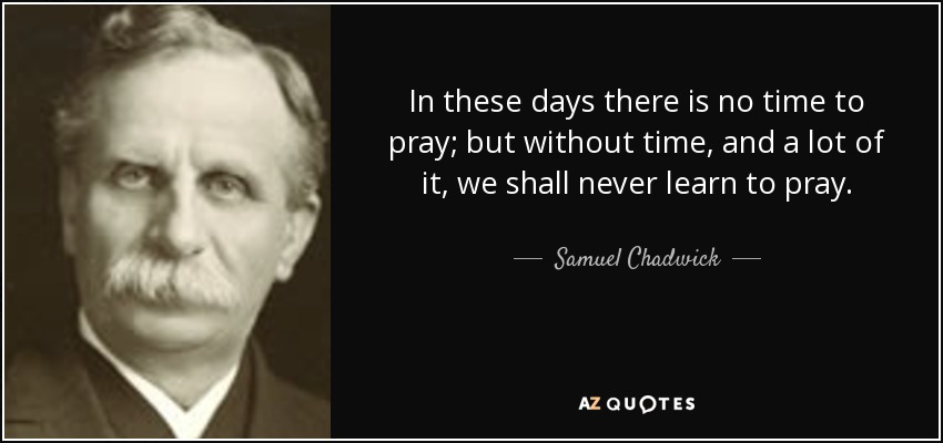 In these days there is no time to pray; but without time, and a lot of it, we shall never learn to pray. - Samuel Chadwick