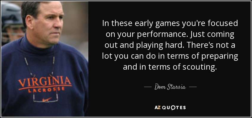 In these early games you're focused on your performance. Just coming out and playing hard. There's not a lot you can do in terms of preparing and in terms of scouting. - Dom Starsia
