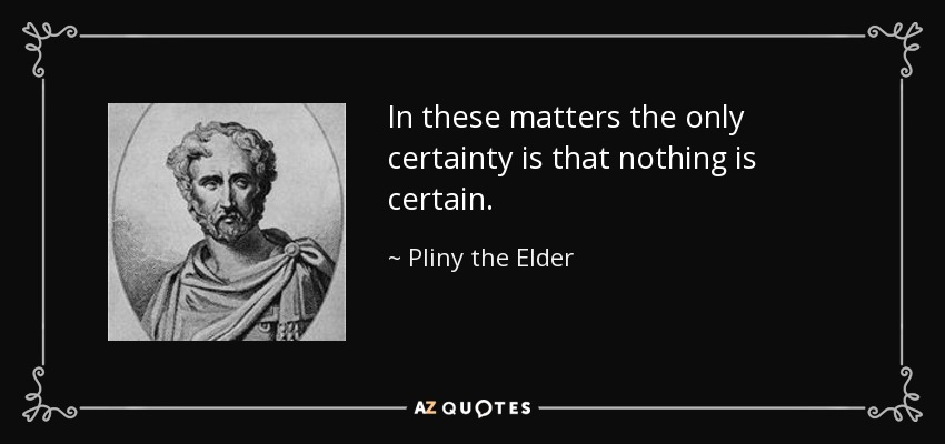 In these matters the only certainty is that nothing is certain. - Pliny the Elder